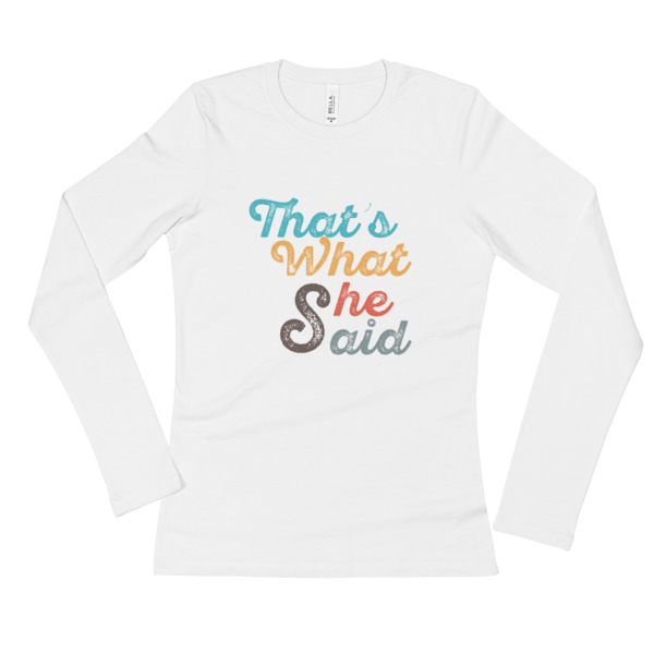 That's What She Said Ladies' Long Sleeve T-Shirt